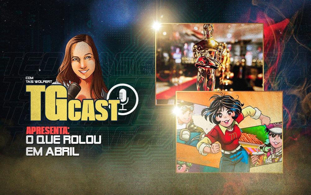 TGcast - o que rolou em abril