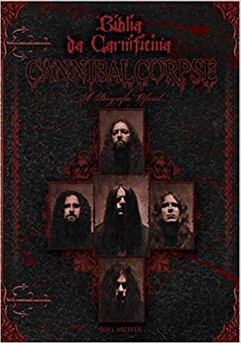 Bíblia da Carnificina A Biografia Oficial do Cannibal Corpse