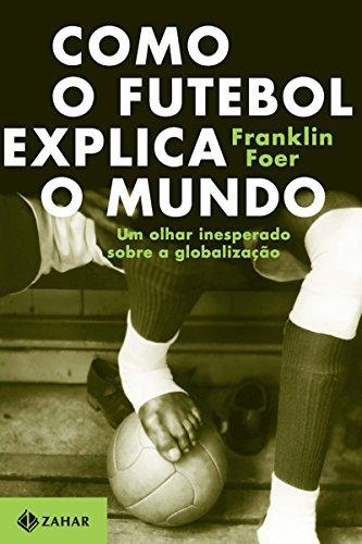 Como o futebol explica o mundo Um olhar inesperado sobre a globalização