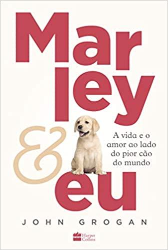 Marley & eu A vida e o amor ao lado do pior cão do mundo